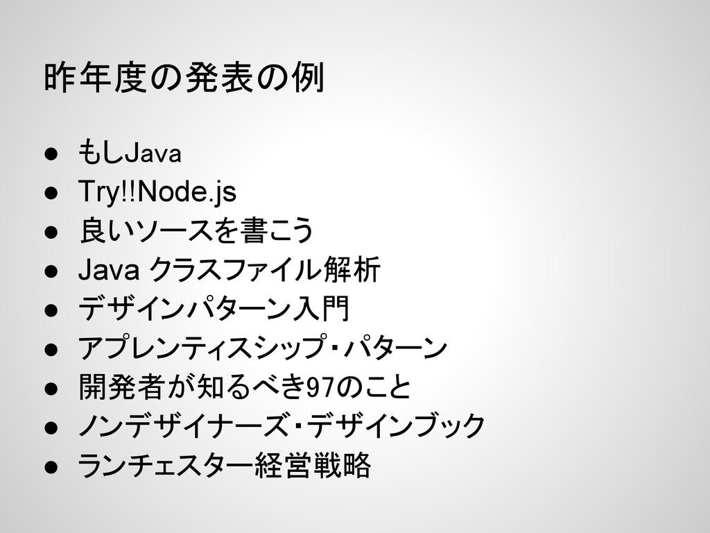 昨年度の発表の例 ● もしJava ● Try!!Node.js ● 良いソースを書こう ● ...
