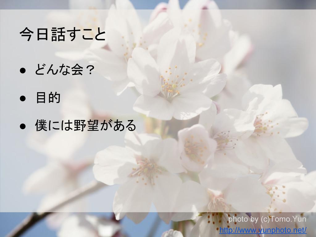 ● どんな会? ● 目的 ● 僕には野望がある 今日話すこと photo by (c)Tomo...