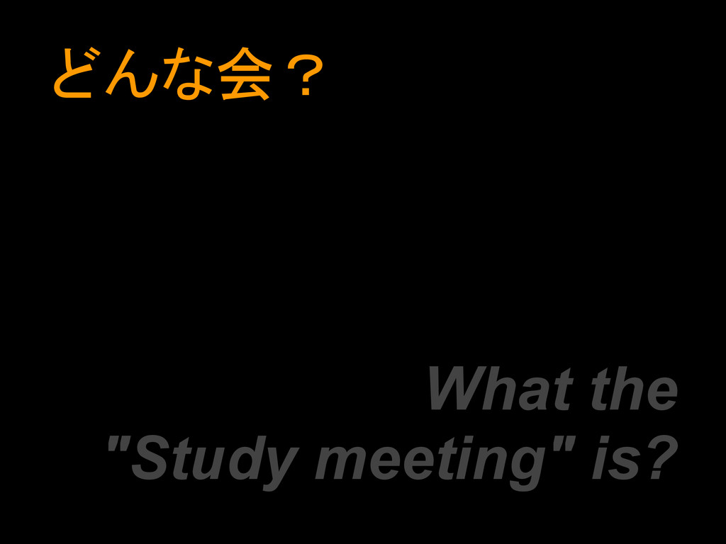 "どんな会? What the ""Study meeting"" is?"