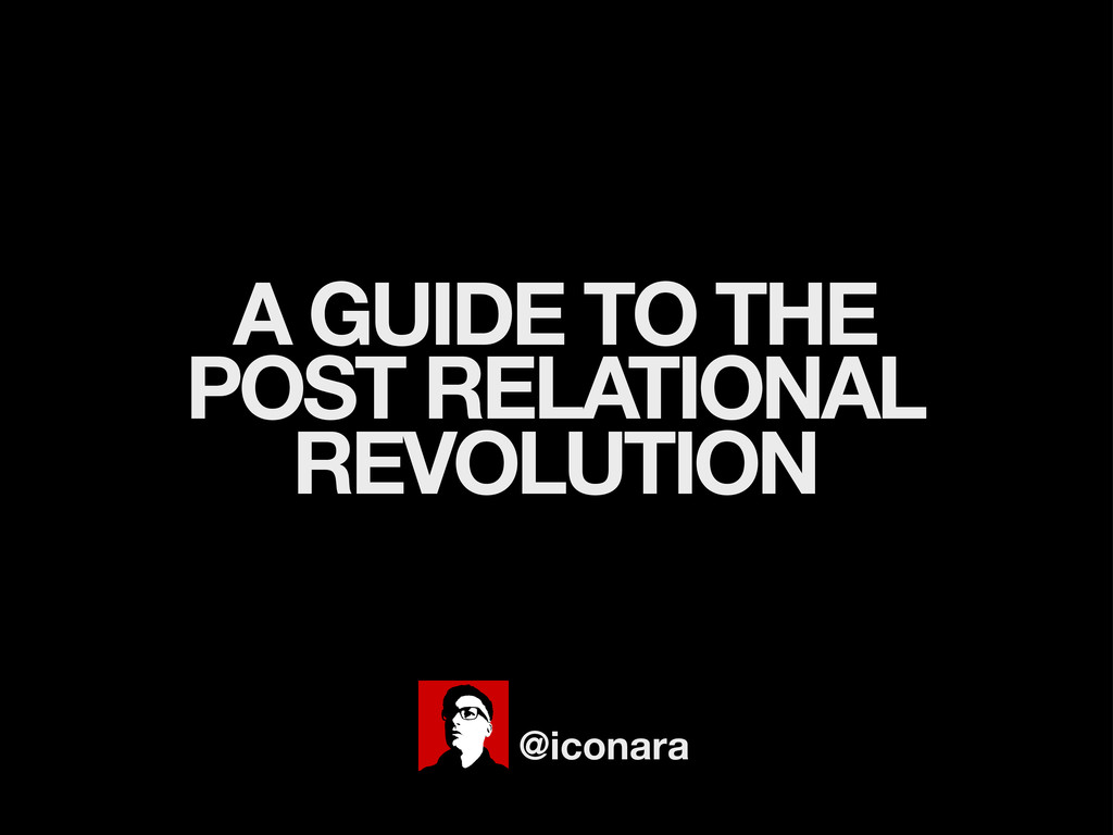 A GUIDE TO THE POST RELATIONAL REVOLUTION @icon...