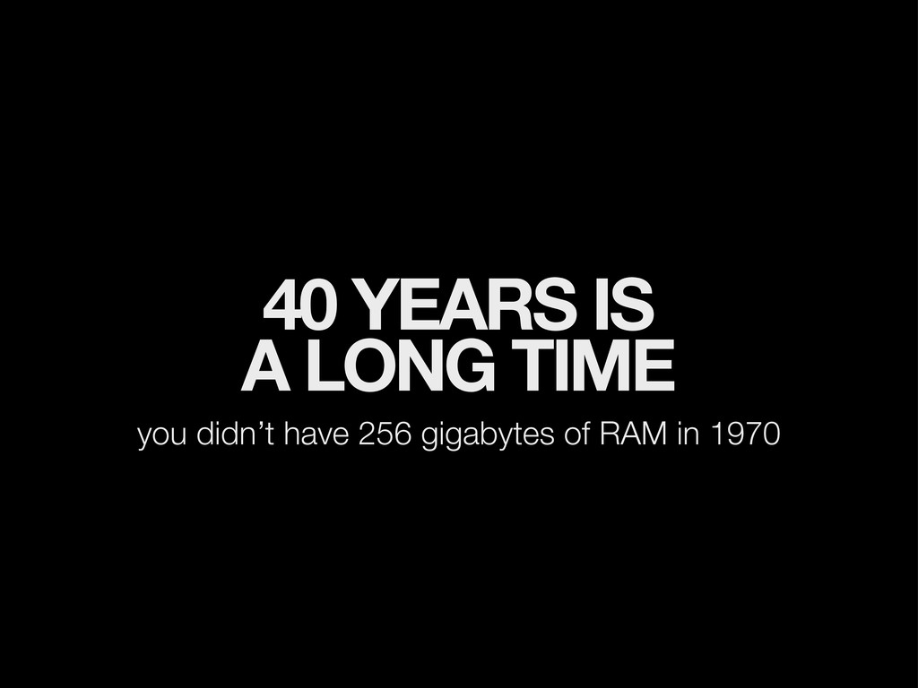 40 YEARS IS A LONG TIME you didn't have 256 gig...