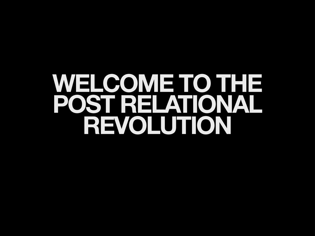 WELCOME TO THE POST RELATIONAL REVOLUTION