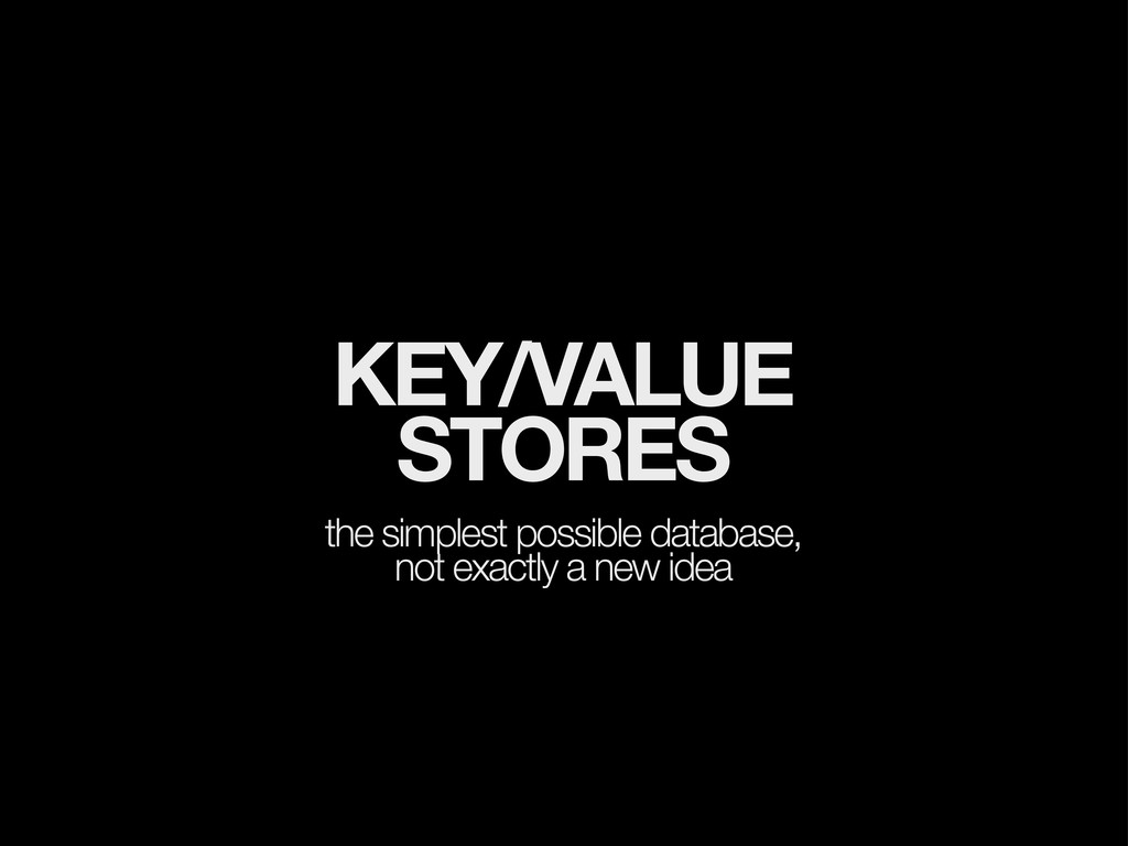 KEY/VALUE STORES the simplest possible database...