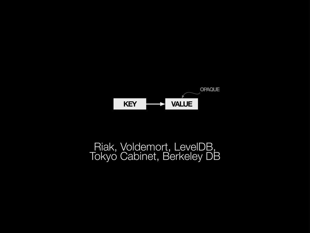VALUE KEY OPAQUE Riak, Voldemort, LevelDB, Toky...