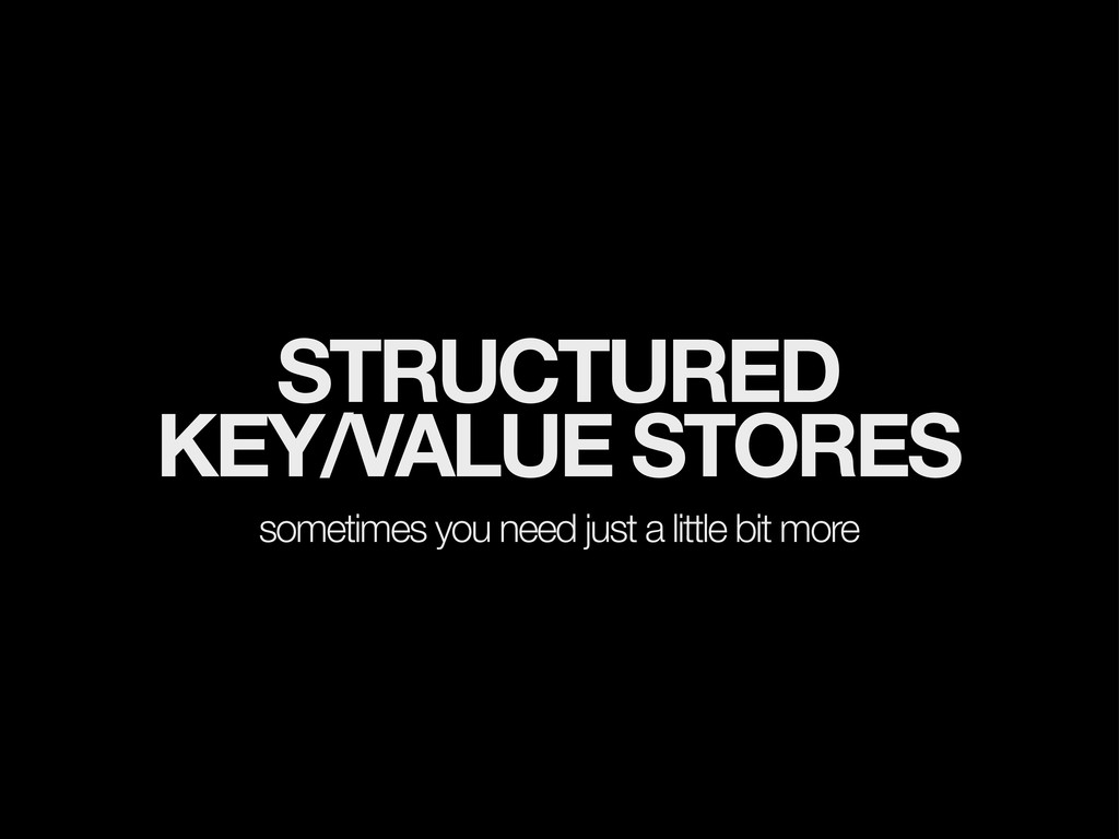 STRUCTURED KEY/VALUE STORES sometimes you need ...
