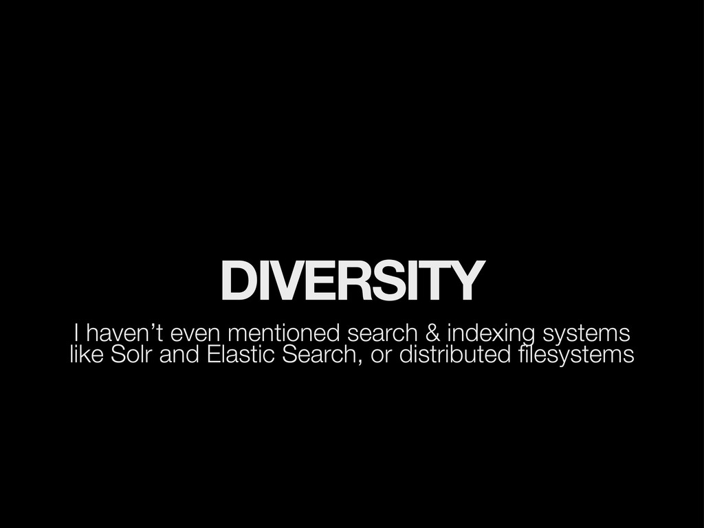 DIVERSITY I haven't even mentioned search & ind...