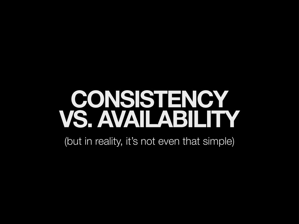 CONSISTENCY VS. AVAILABILITY (but in reality, i...