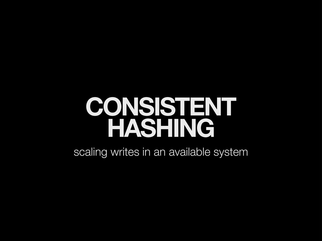 CONSISTENT HASHING scaling writes in an availab...