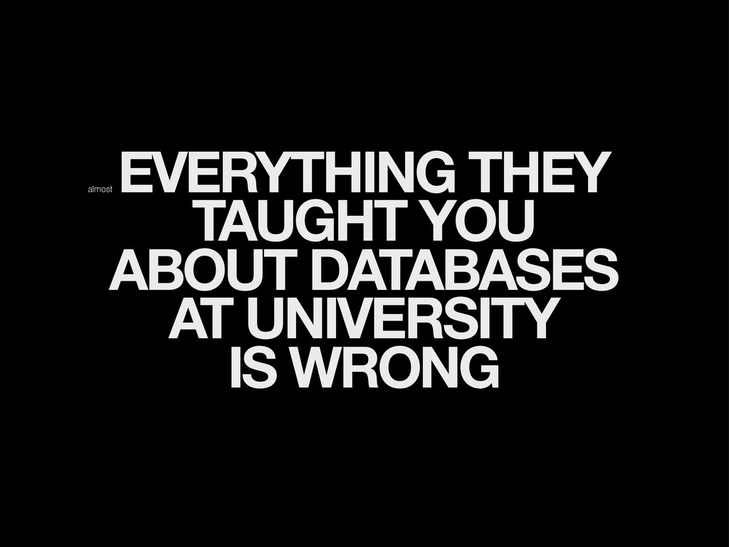 EVERYTHING THEY TAUGHT YOU ABOUT DATABASES AT U...