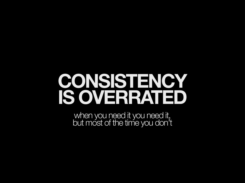 CONSISTENCY IS OVERRATED when you need it you n...