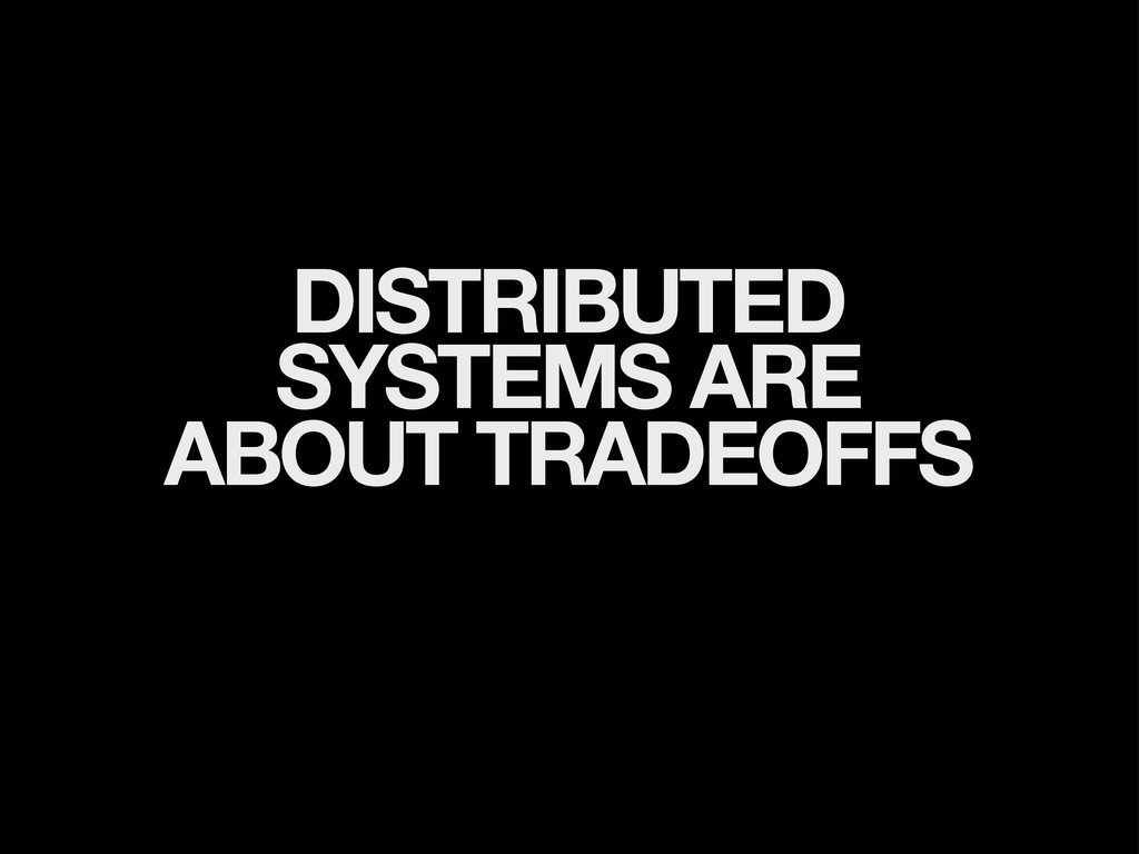 DISTRIBUTED SYSTEMS ARE ABOUT TRADEOFFS