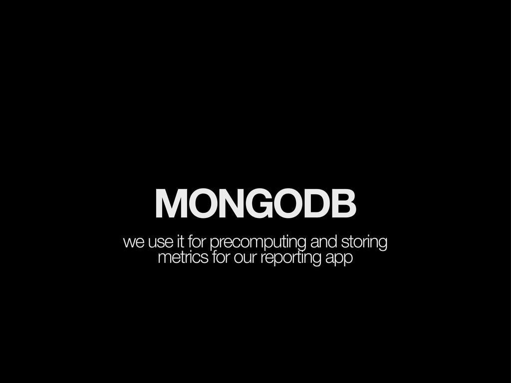 MONGODB we use it for precomputing and storing ...