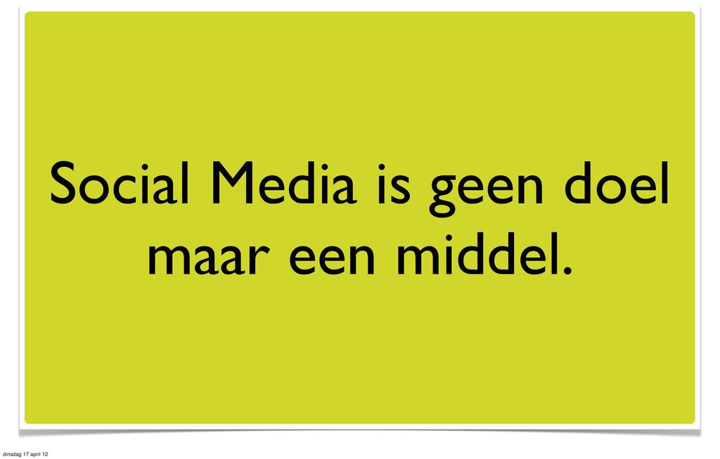 Social Media is geen doel maar een middel. dins...