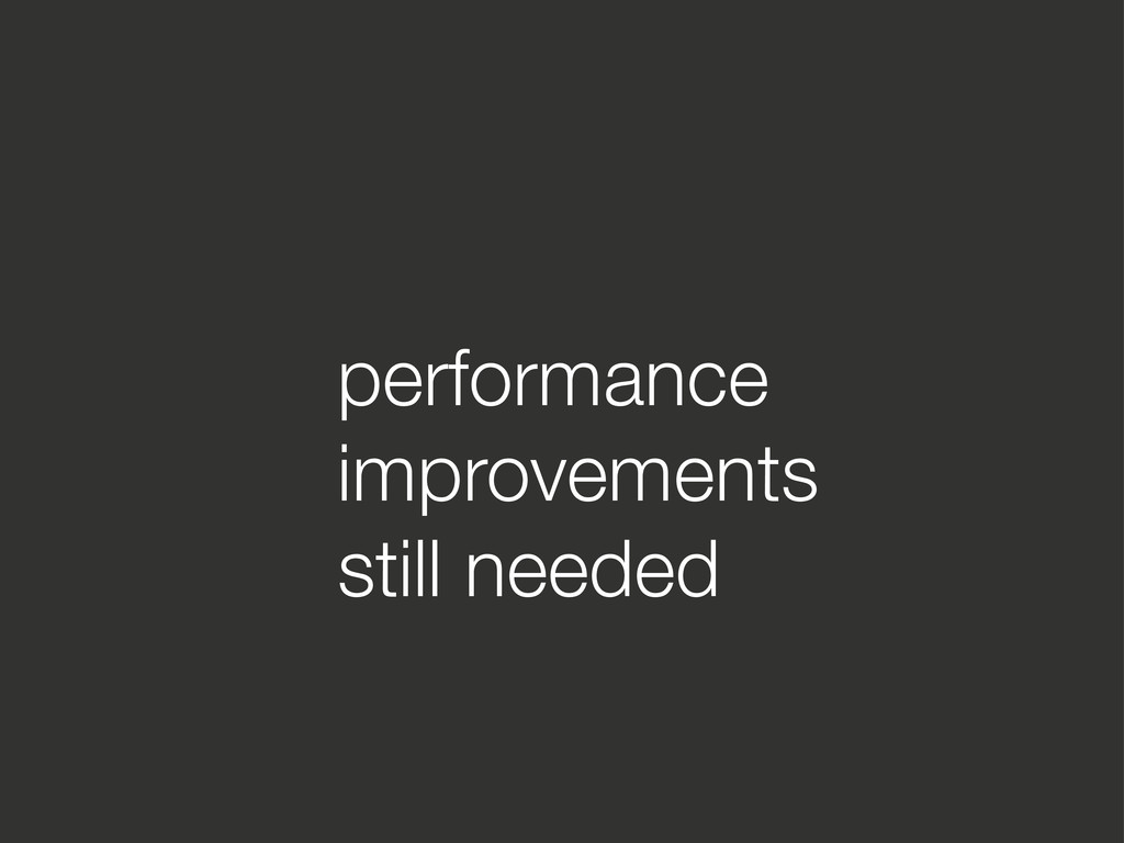 performance improvements still needed