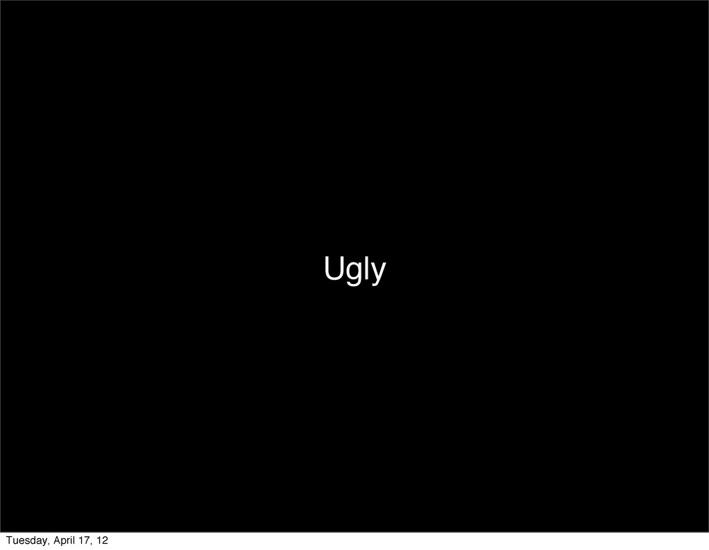 Ugly Tuesday, April 17, 12