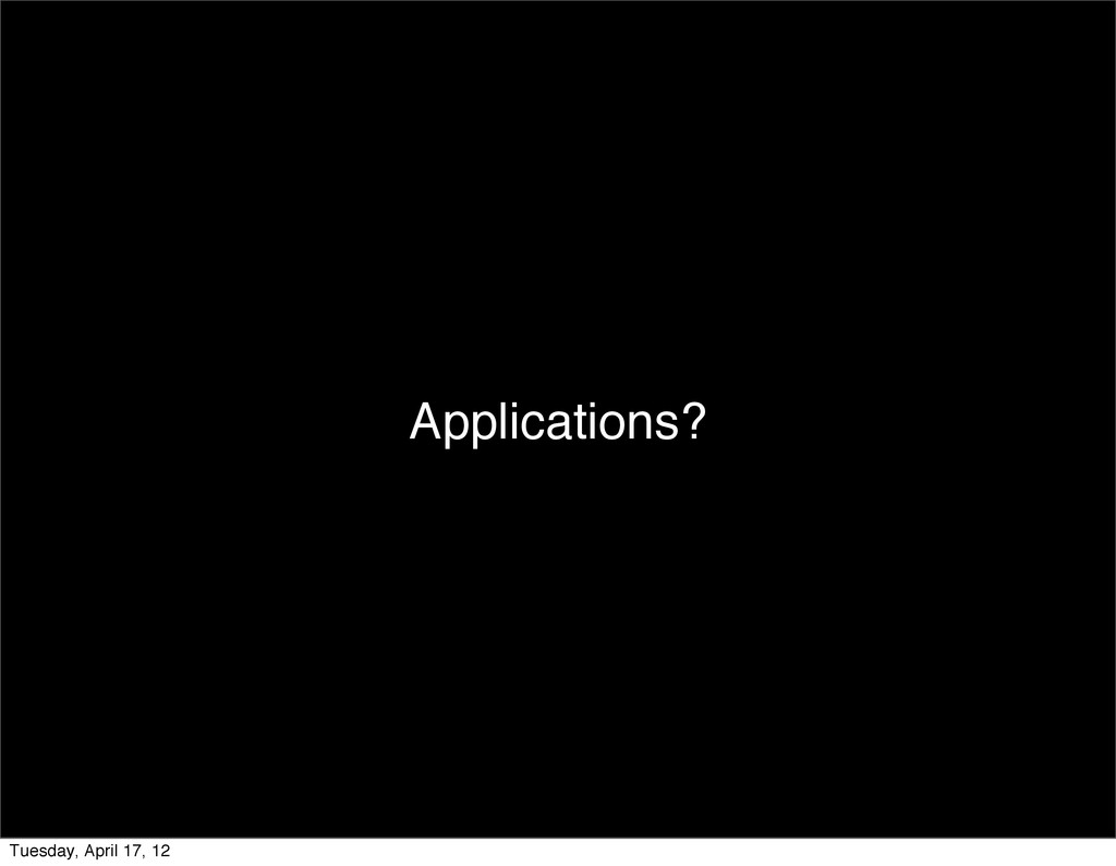 Applications? Tuesday, April 17, 12