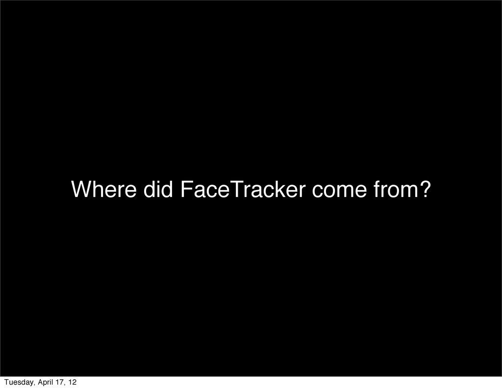 Where did FaceTracker come from? Tuesday, April...