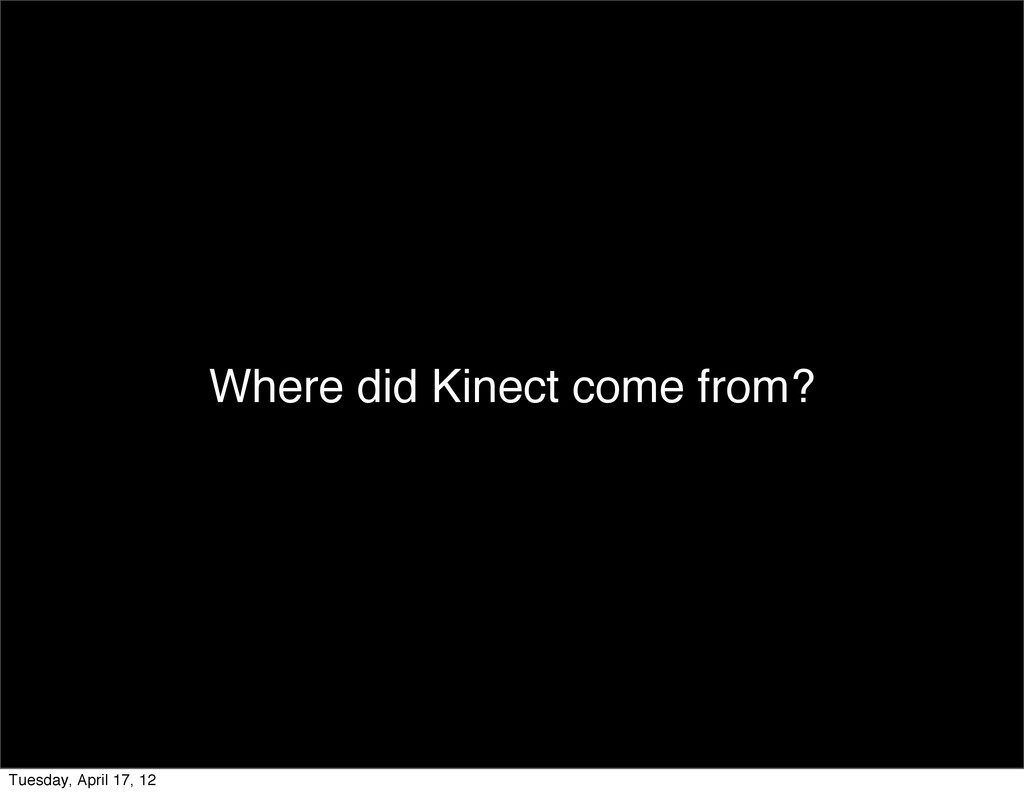 Where did Kinect come from? Tuesday, April 17, ...