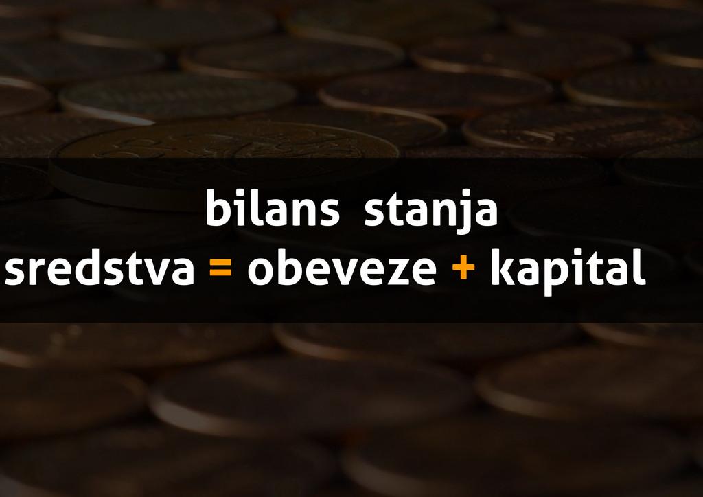 bilans stanja sredstva = obeveze + kapital