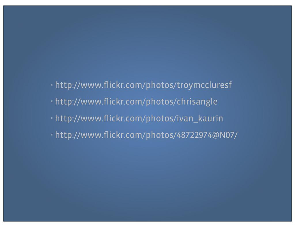 ▪ http://www.flickr.com/photos/troymccluresf ▪ h...