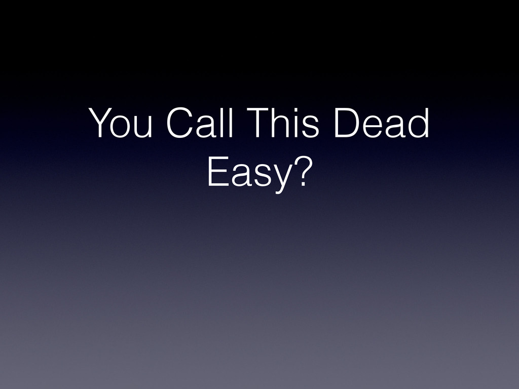 You Call This Dead Easy?