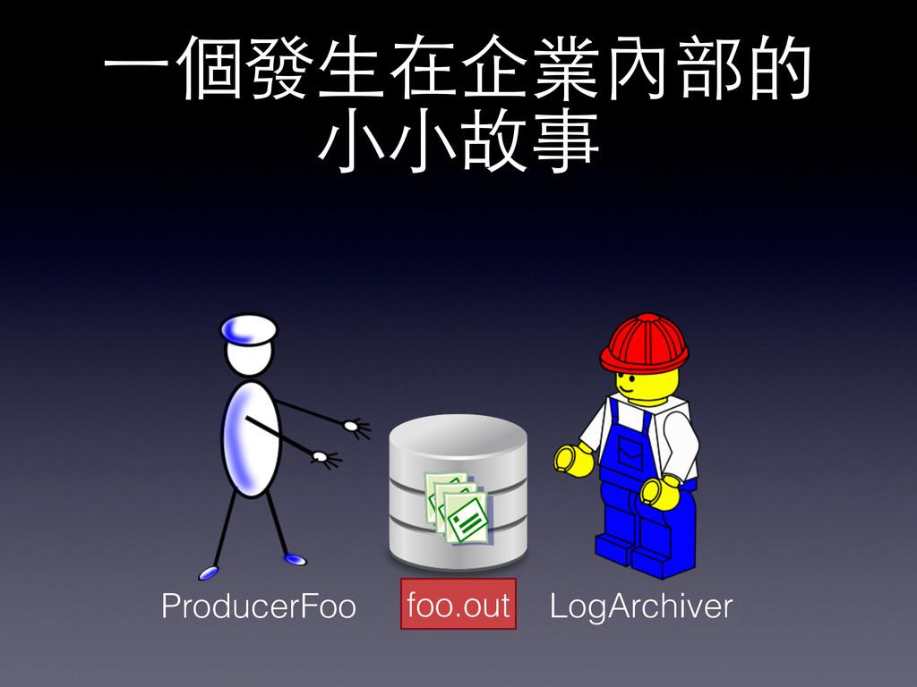 foo.out ProducerFoo LogArchiver 一個發生在企業內部的 小小故事