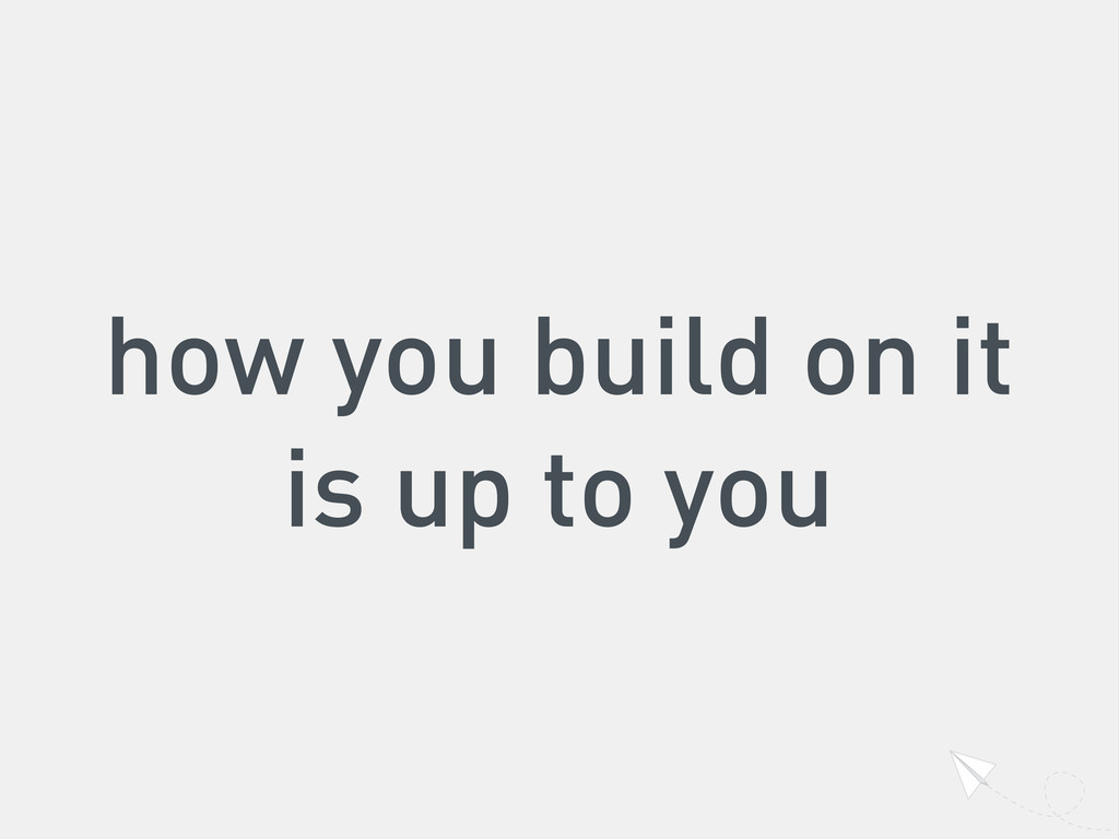 how you build on it is up to you