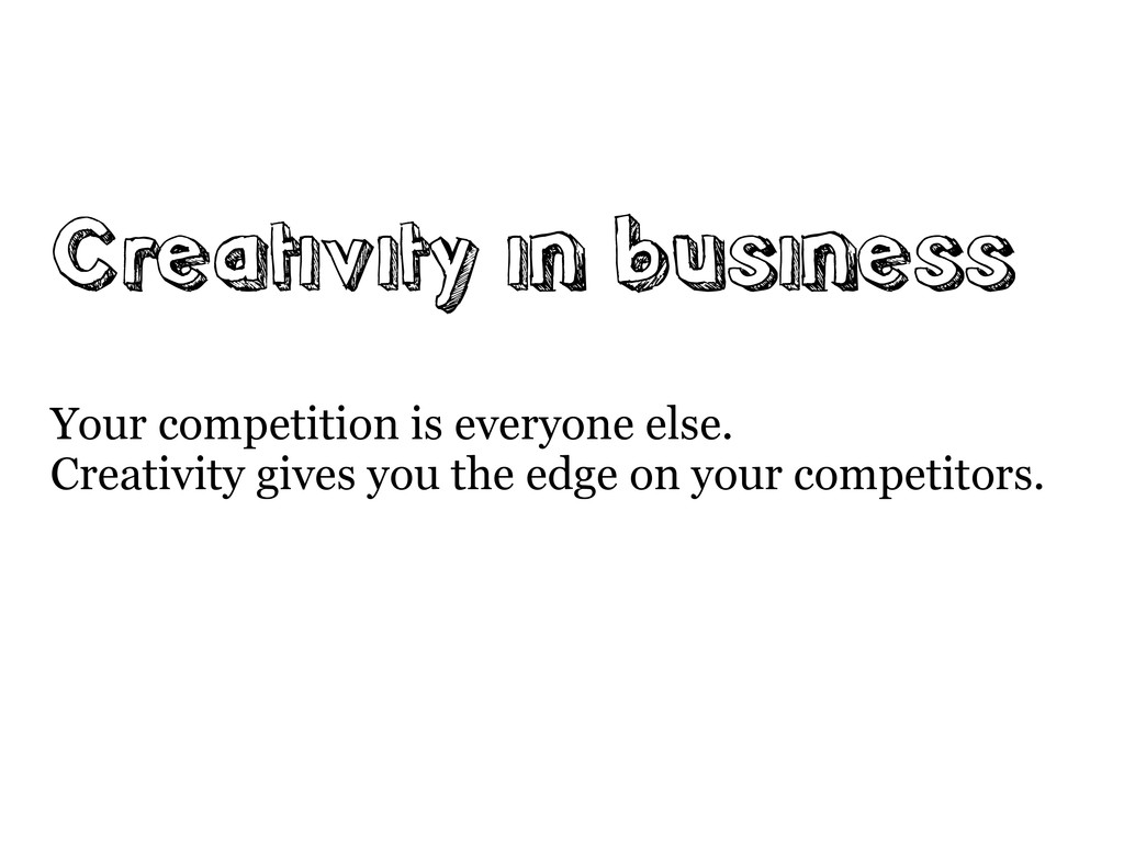Creativity in business Your competition is ever...