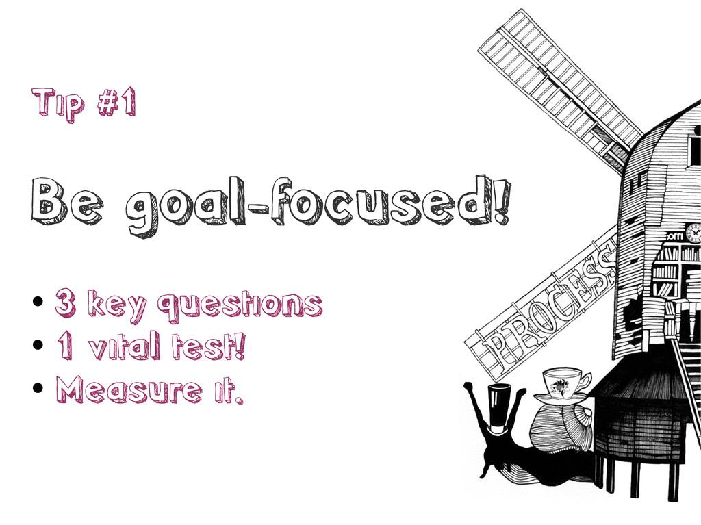 Tip #1 Be goal-focused!  3 key questions  1 v...