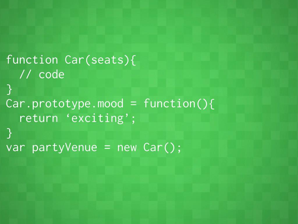 function Car(seats){ // code } Car.prototype.mo...