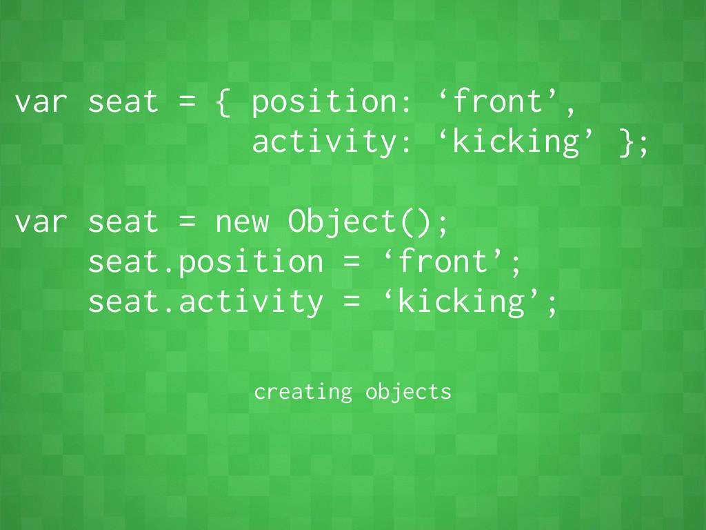var seat = { position: 'front', activity: 'kick...