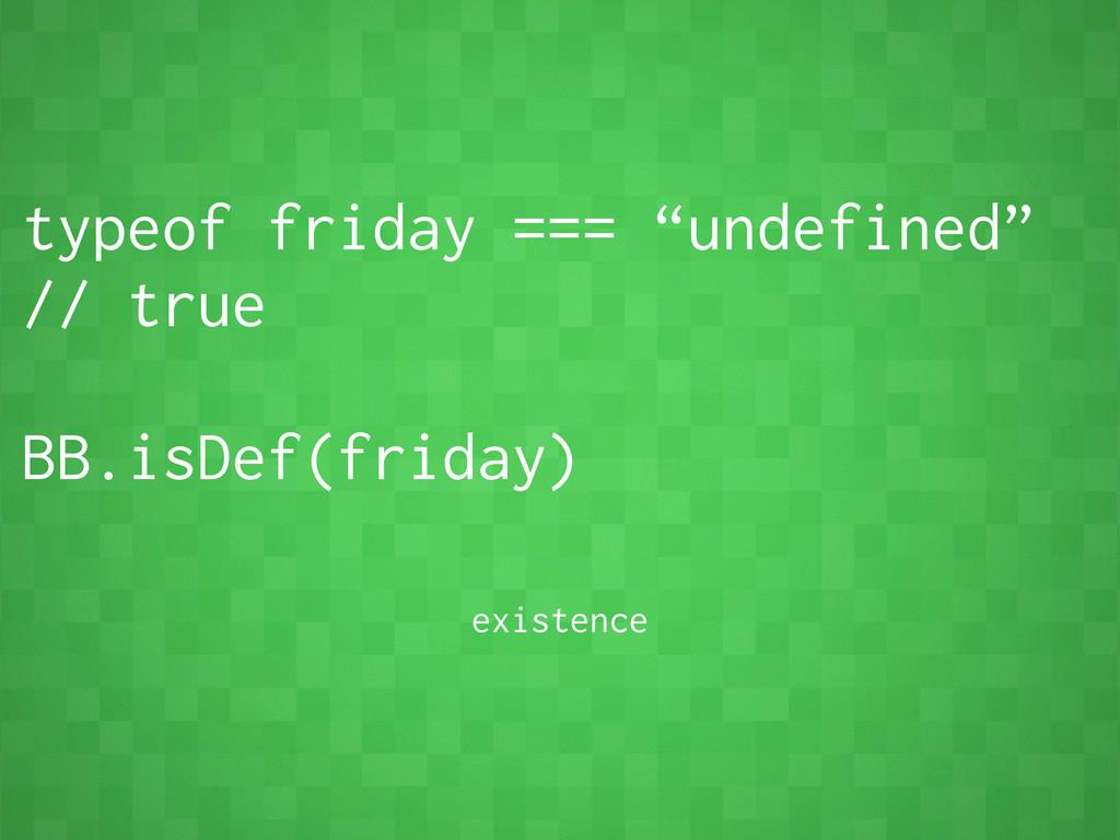 """typeof friday === """"undefined"""" // true BB.isDef(..."""