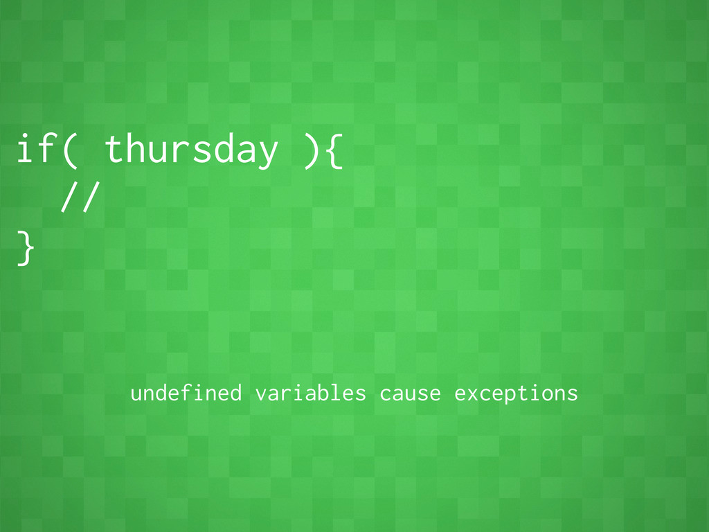 if( thursday ){ // } undefined variables cause ...
