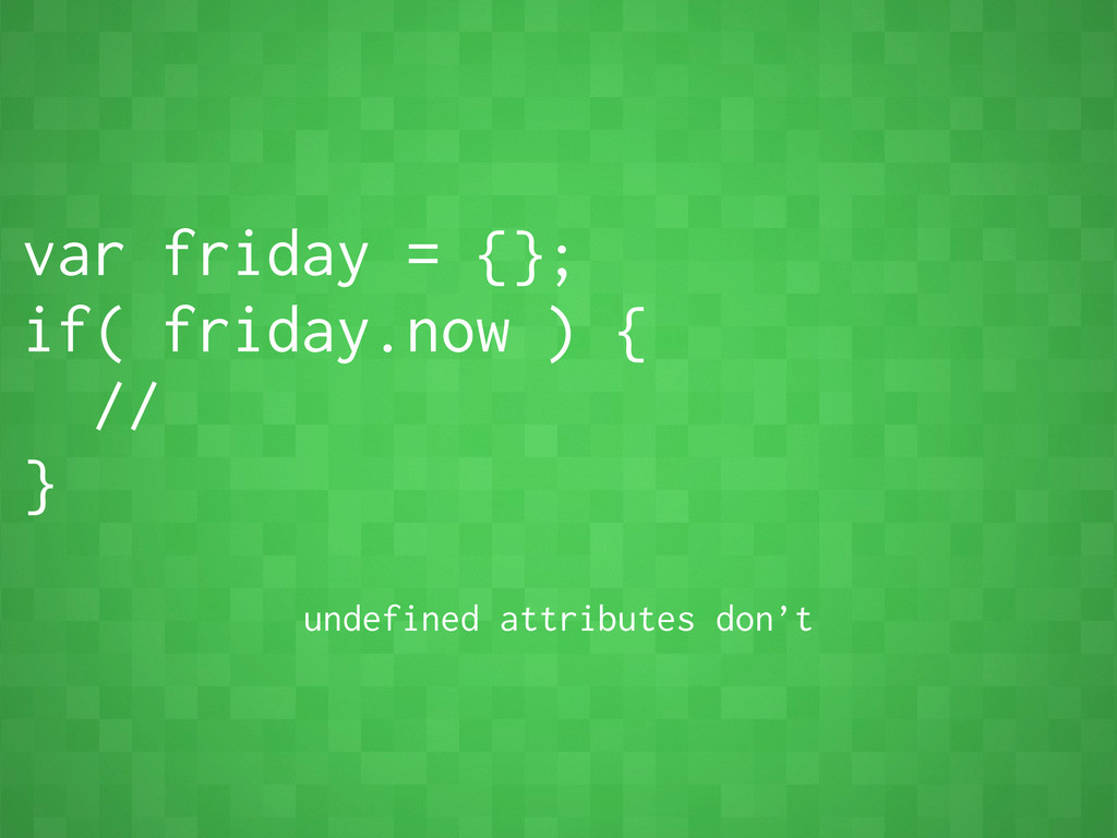var friday = {}; if( friday.now ) { // } undefi...