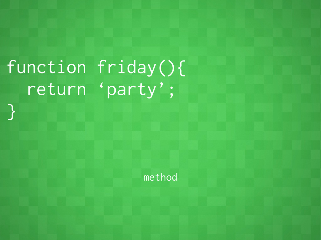 function friday(){ return 'party'; } method