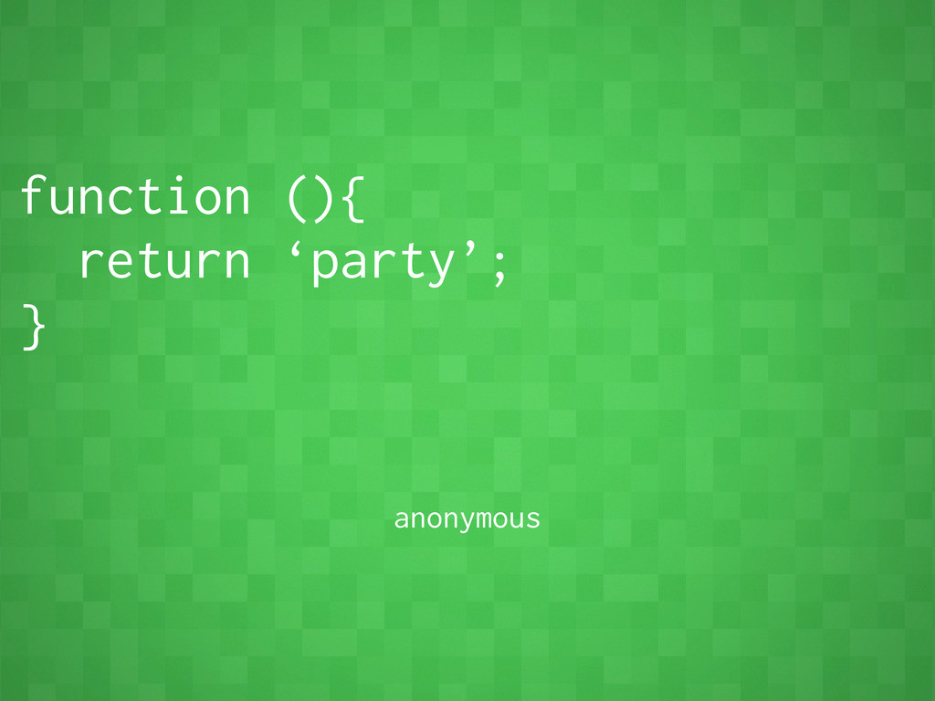 function (){ return 'party'; } anonymous