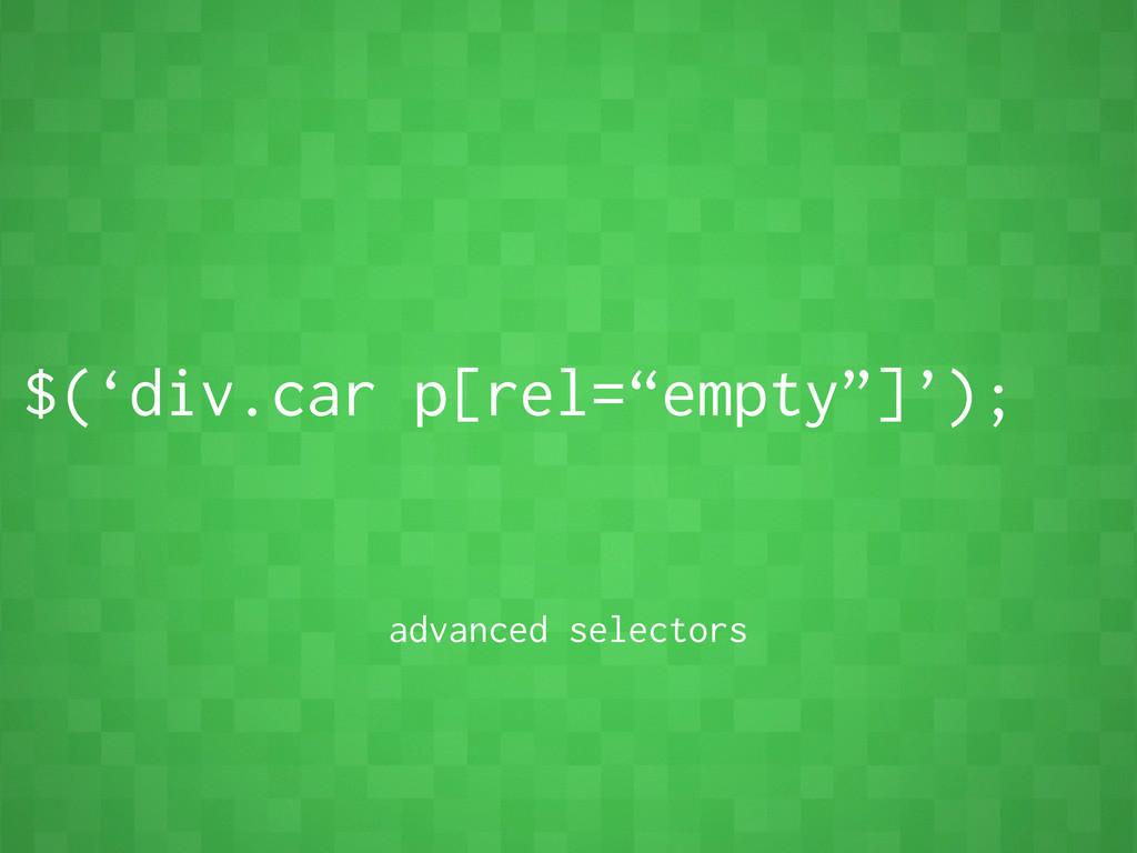 """$('div.car p[rel=""""empty""""]'); advanced selectors"""