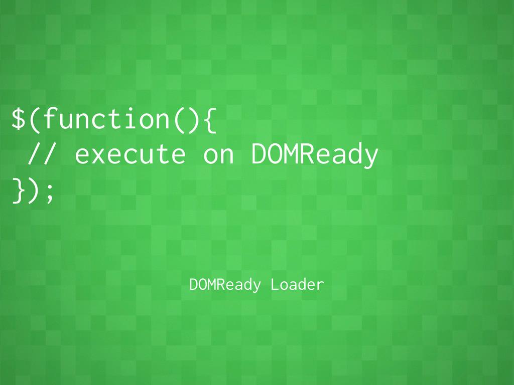$(function(){ // execute on DOMReady }); DOMRea...