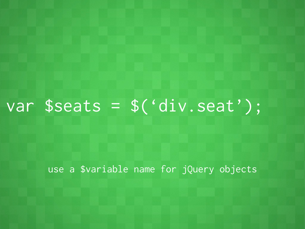 var $seats = $('div.seat'); use a $variable nam...