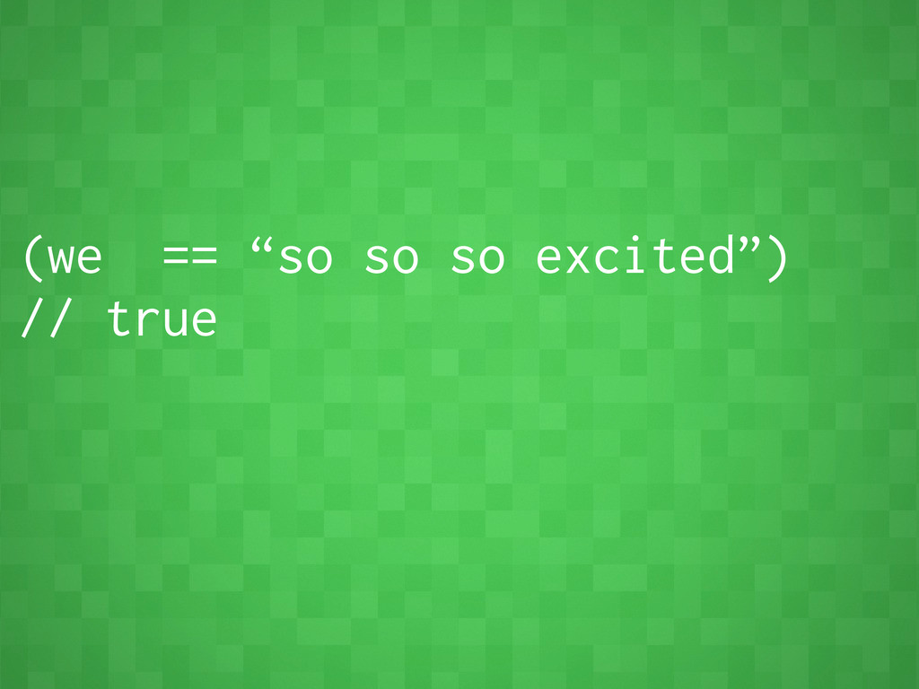 """(we == """"so so so excited"""") // true"""