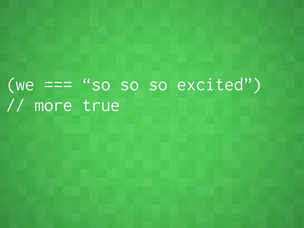 """(we === """"so so so excited"""") // more true"""
