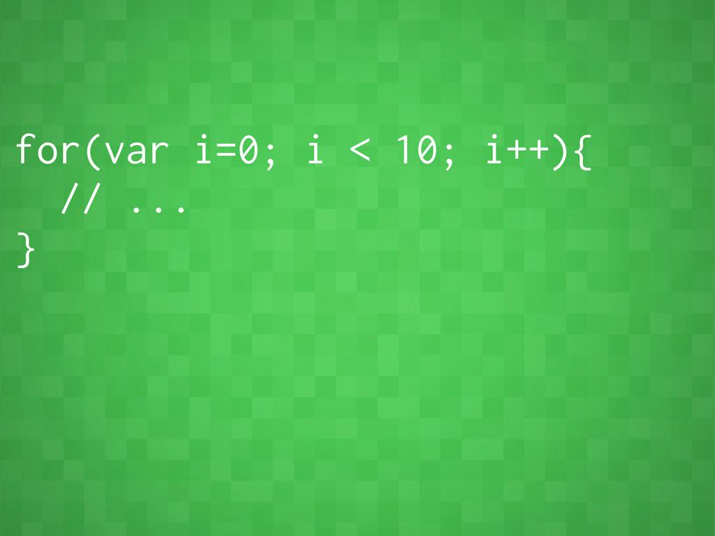 for(var i=0; i < 10; i++){ // ... }