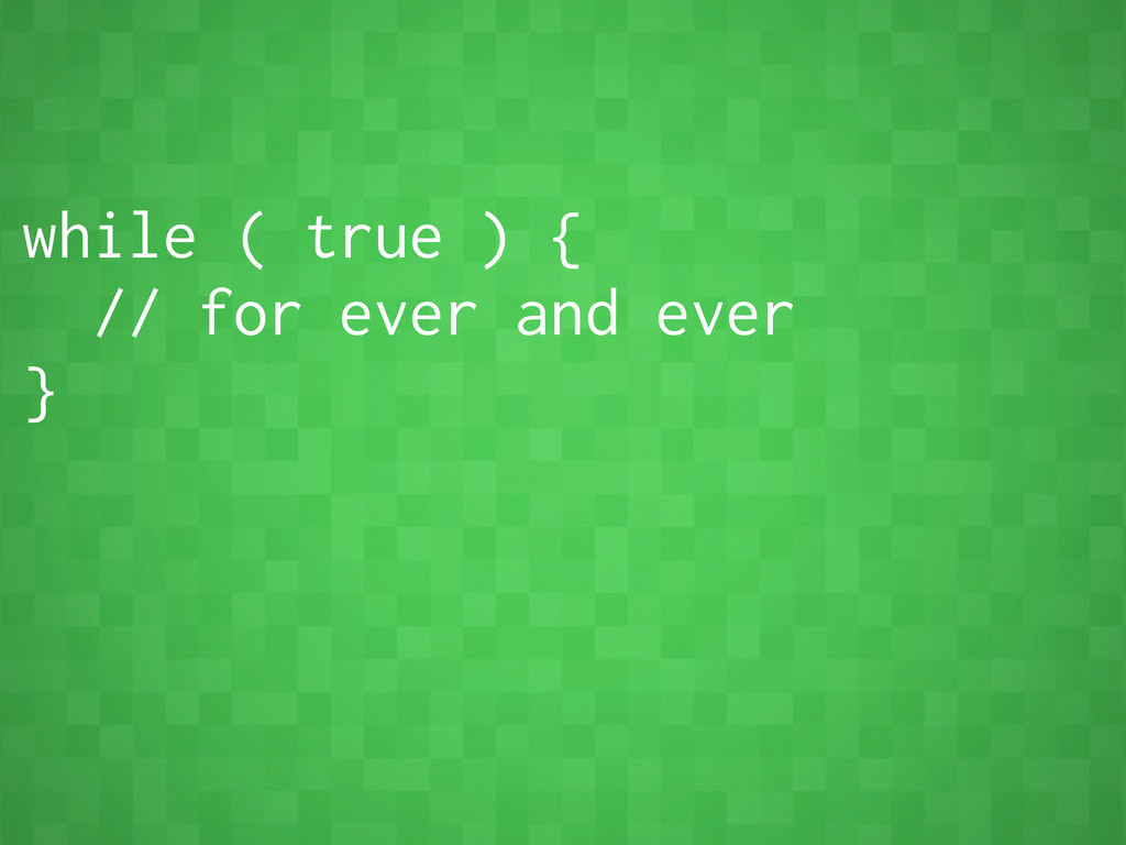while ( true ) { // for ever and ever }