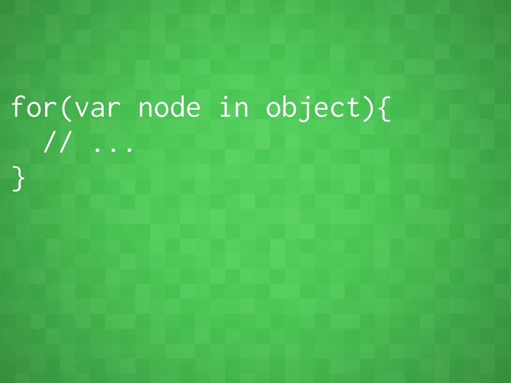for(var node in object){ // ... }