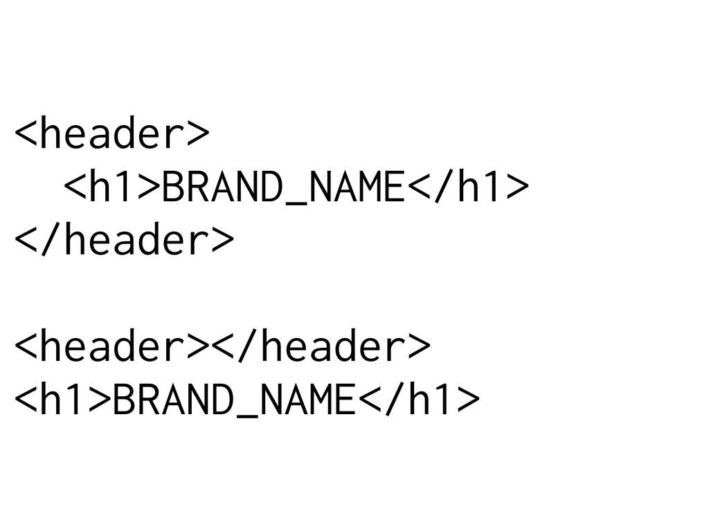 <header> <h1>BRAND_NAME</h1> </header> <header>...