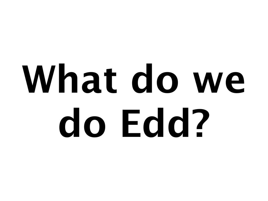 What do we do Edd?