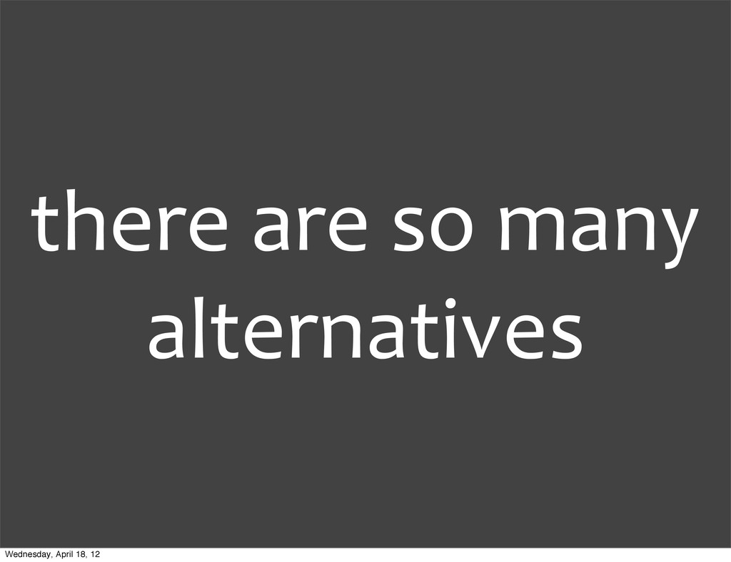 there are so many  alternatives Wed...
