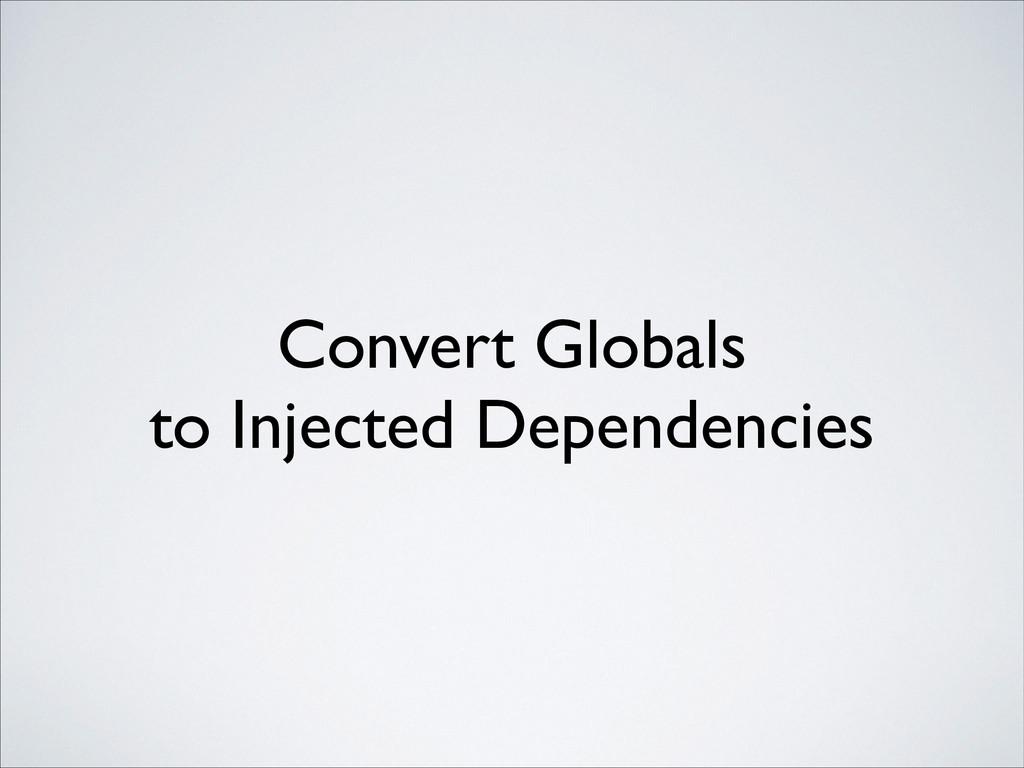 Convert Globals to Injected Dependencies