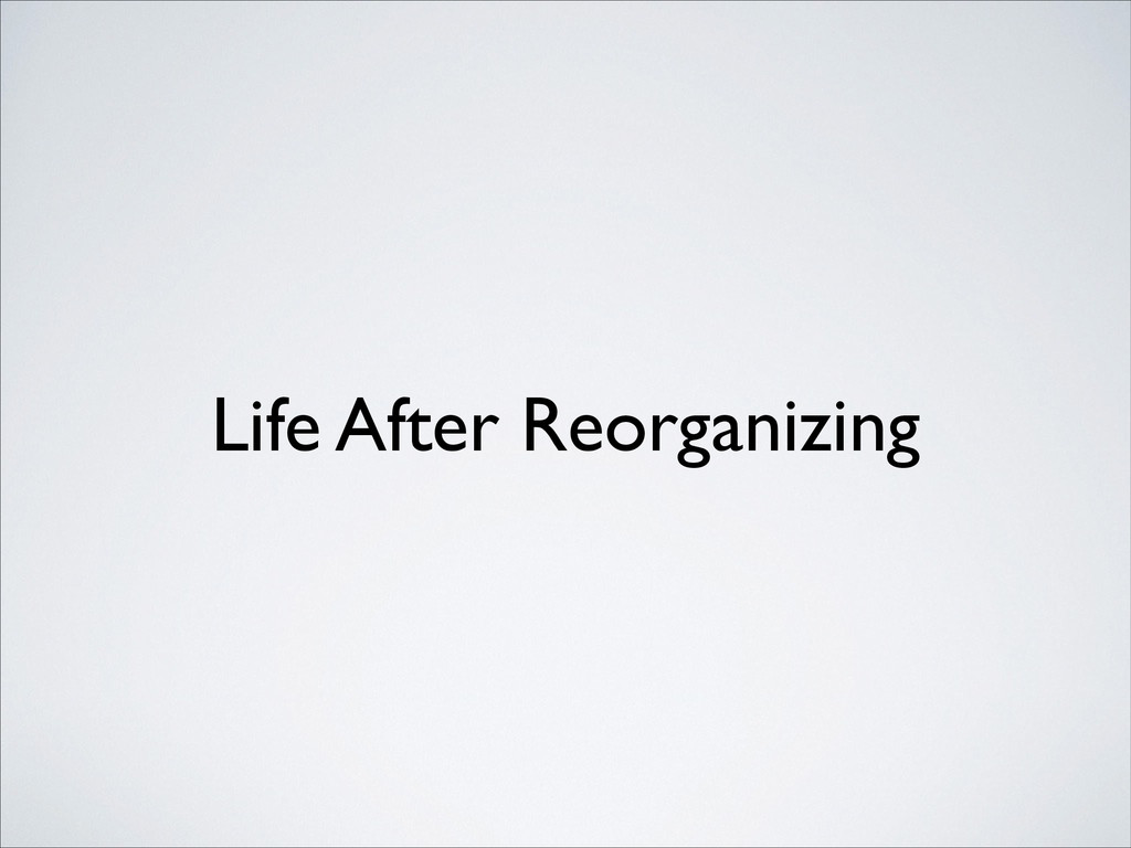 Life After Reorganizing