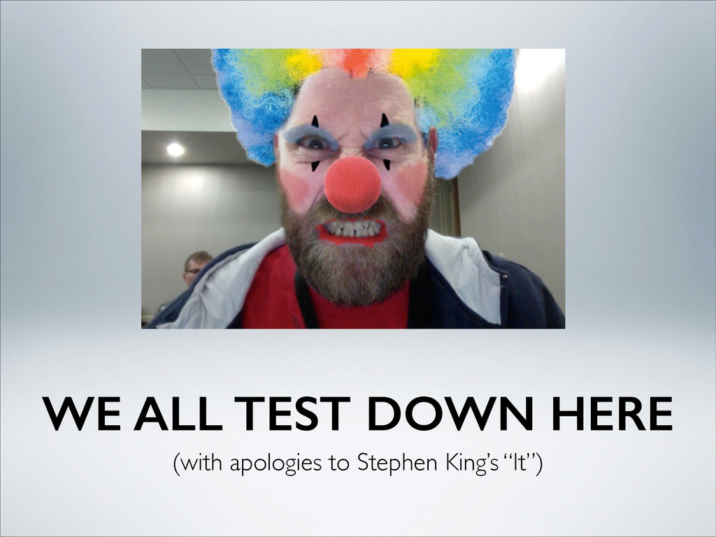 WE ALL TEST DOWN HERE (with apologies to Stephe...